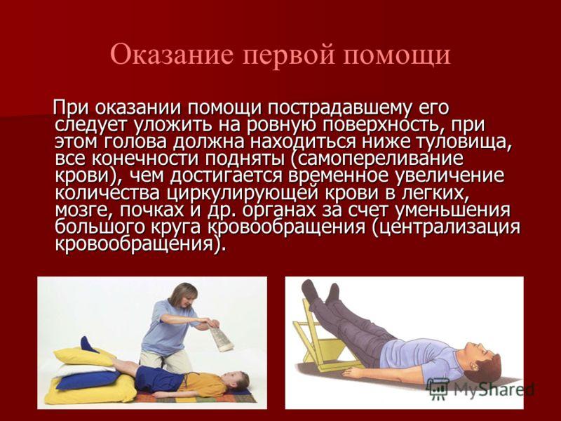 Оказание первой помощи При оказании помощи пострадавшему его следует уложить на ровную поверхность, при этом голова должна находиться ниже туловища, все конечности подняты (самопереливание крови), чем достигается временное увеличение количества цирку