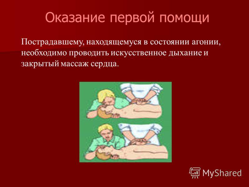 Пострадавшему, находящемуся в состоянии агонии, необходимо проводить искусственное дыхание и закрытый массаж сердца. Оказание первой помощи