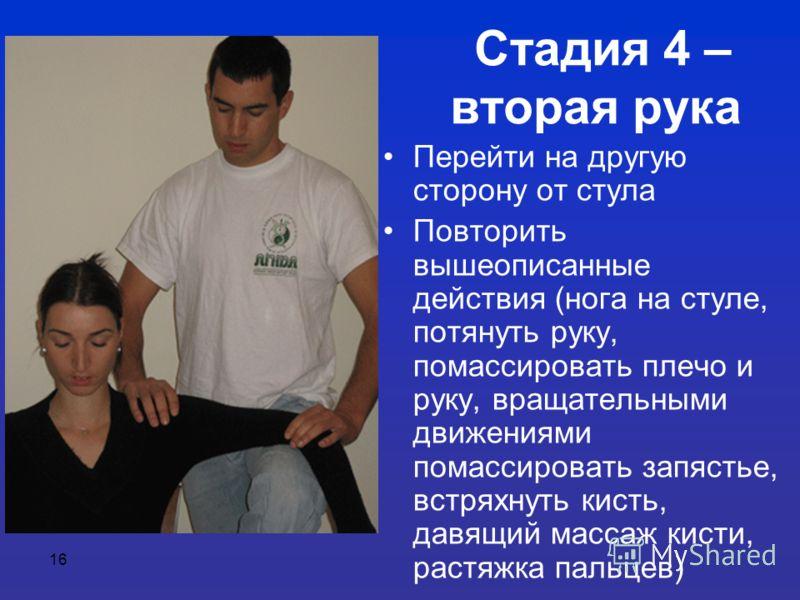 16 Стадия 4 – вторая рука Перейти на другую сторону от стула Повторить вышеописанные действия (нога на стуле, потянуть руку, помассировать плечо и руку, вращательными движениями помассировать запястье, встряхнуть кисть, давящий массаж кисти, растяжка