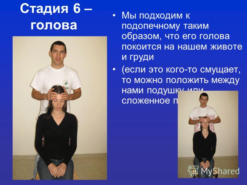 19 Стадия 6 – голова Мы подходим к подопечному таким образом, что его голова покоится на нашем животе и груди (если это кого-то смущает, то можно положить между нами подушку или сложенное полотенце)