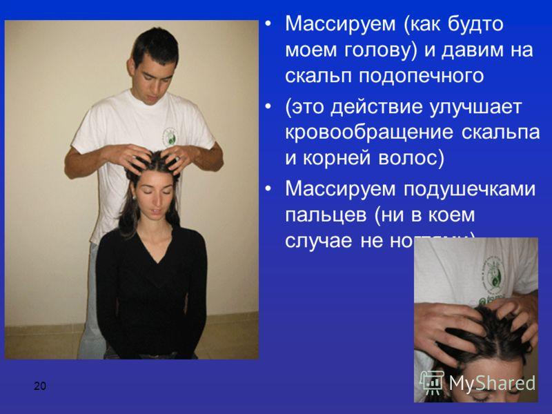 20 Массируем (как будто моем голову) и давим на скальп подопечного (это действие улучшает кровообращение скальпа и корней волос) Массируем подушечками пальцев (ни в коем случае не ногтями)