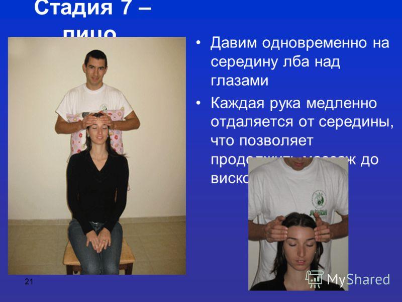 21 Стадия 7 – лицо Давим одновременно на середину лба над глазами Каждая рука медленно отдаляется от середины, что позволяет продолжить массаж до висков