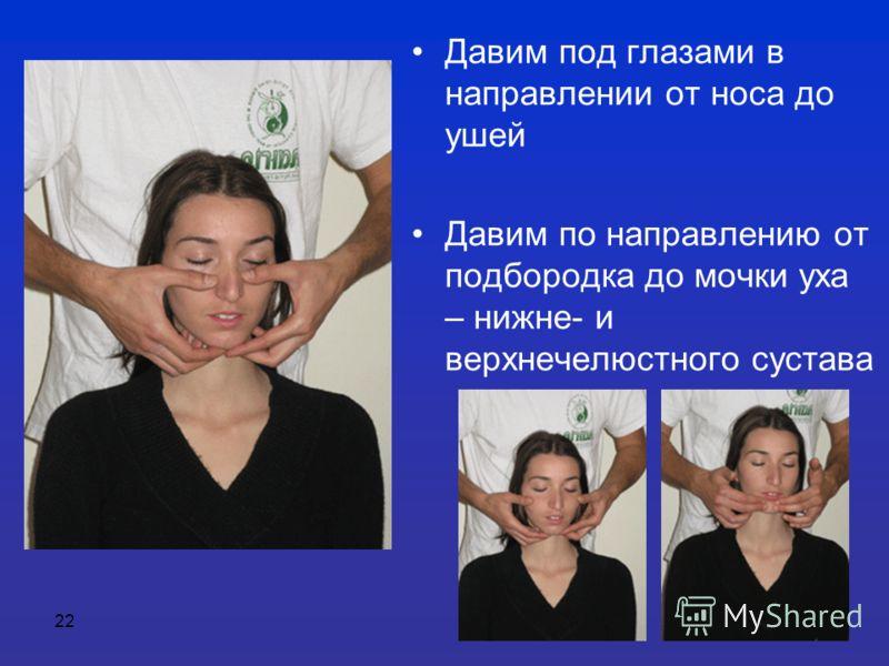 22 Давим под глазами в направлении от носа до ушей Давим по направлению от подбородка до мочки уха – нижне- и верхнечелюстного сустава