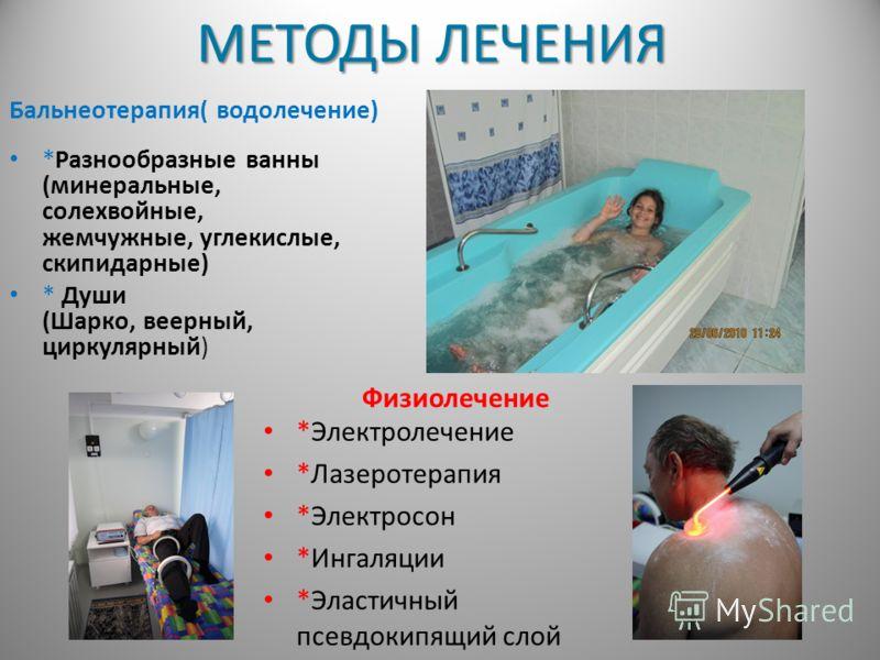 МЕТОДЫ ЛЕЧЕНИЯ Бальнеотерапия( водолечение) *Разнообразные ванны (минеральные, солехвойные, жемчужные, углекислые, скипидарные) * Души (Шарко, веерный, циркулярный) Физиолечение *Электролечение *Лазеротерапия *Электросон *Ингаляции *Эластичный псевдо