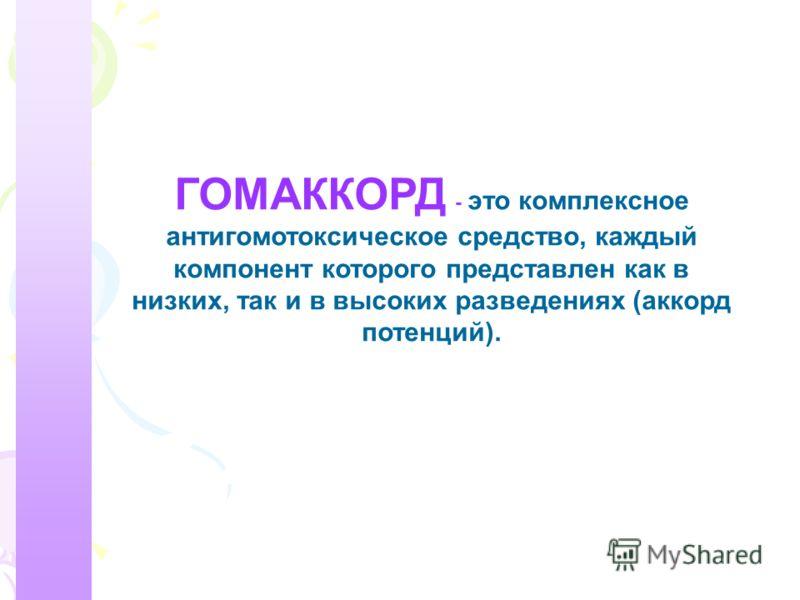 ГОМАККОРД - это комплексное антигомотоксическое средство, каждый компонент которого представлен как в низких, так и в высоких разведениях (аккорд потенций).