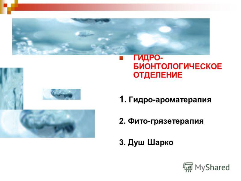 ГИДРО- БИОНТОЛОГИЧЕСКОЕ ОТДЕЛЕНИЕ 1. Гидро-ароматерапия 2. Фито-грязетерапия 3. Душ Шарко
