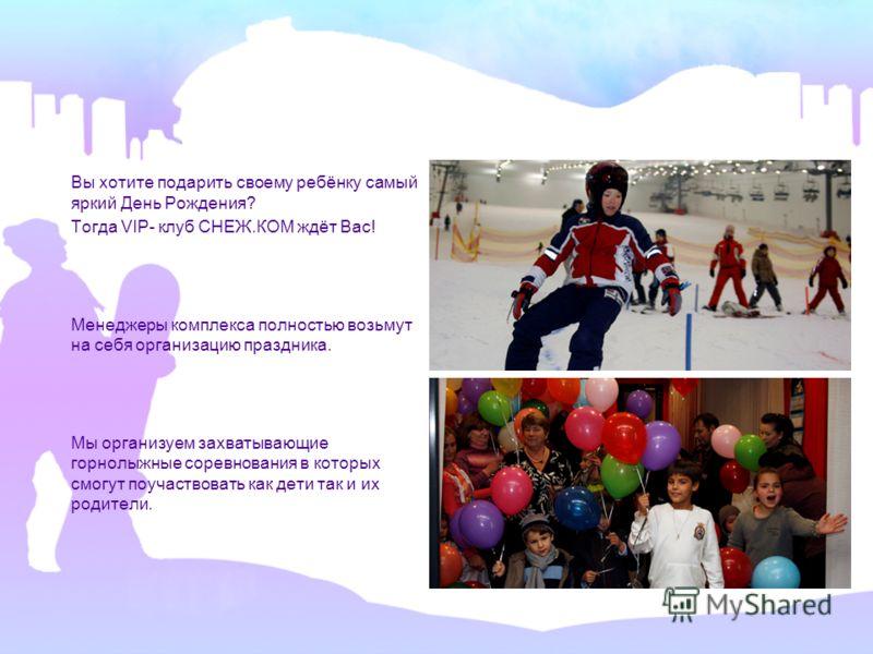 Вы хотите подарить своему ребёнку самый яркий День Рождения? Тогда VIP- клуб СНЕЖ.КОМ ждёт Вас! Менеджеры комплекса полностью возьмут на себя организацию праздника. Мы организуем захватывающие горнолыжные соревнования в которых смогут поучаствовать к