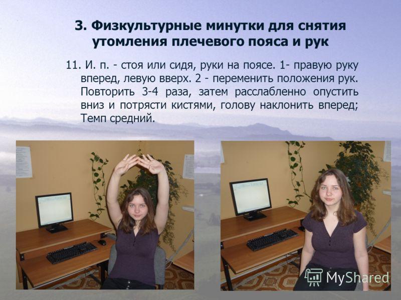 3. Физкультурные минутки для снятия утомления плечевого пояса и рук 11. И. п. - стоя или сидя, руки на поясе. 1- правую руку вперед, левую вверх. 2 - переменить положения рук. Повторить 3-4 раза, затем расслабленно опустить вниз и потрясти кистями, г