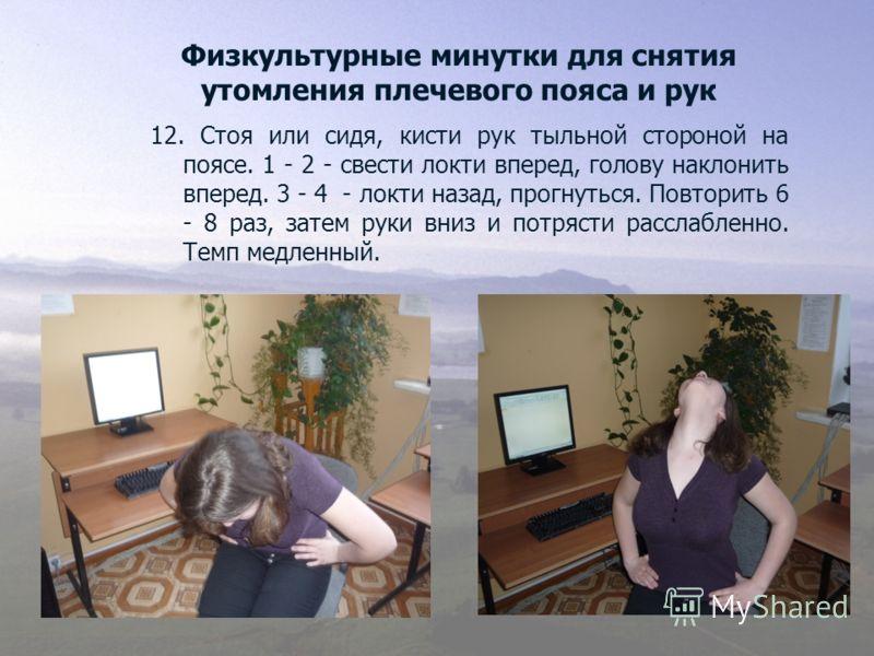 Физкультурные минутки для снятия утомления плечевого пояса и рук 12. Стоя или сидя, кисти рук тыльной стороной на поясе. 1 - 2 - свести локти вперед, голову наклонить вперед. 3 - 4 - локти назад, прогнуться. Повторить 6 - 8 раз, затем руки вниз и пот