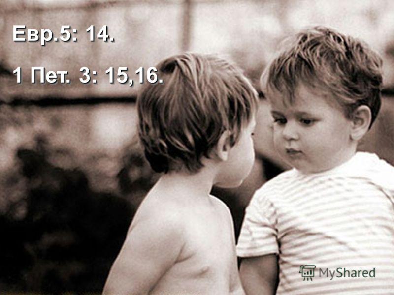 Евр.5: 14. 1 Пет. 3: 15,16. Евр.5: 14. 1 Пет. 3: 15,16.