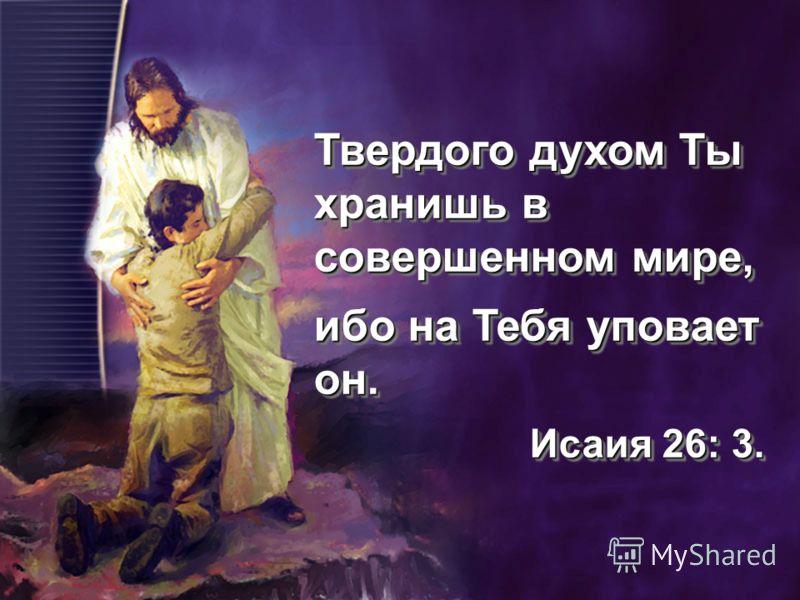 Твердого духом Ты хранишь в совершенном мире, ибо на Тебя уповает он. Исаия 26: 3. Исаия 26: 3. Твердого духом Ты хранишь в совершенном мире, ибо на Тебя уповает он. Исаия 26: 3. Исаия 26: 3.