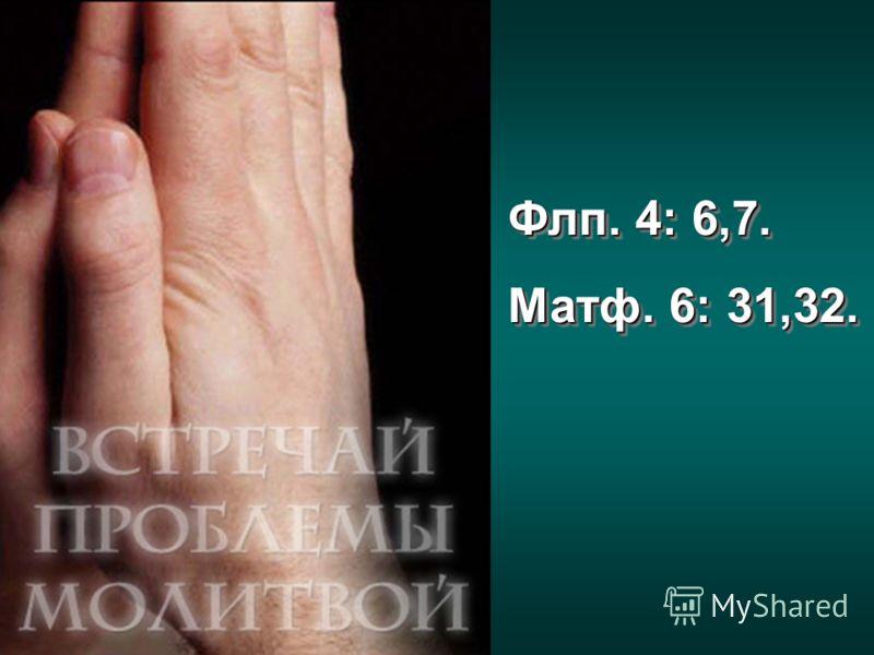 Флп. 4: 6,7. Матф. 6: 31,32. Флп. 4: 6,7. Матф. 6: 31,32.