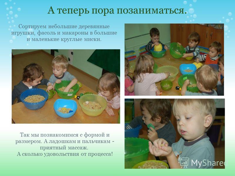 А теперь пора позаниматься. Сортируем небольшие деревянные игрушки, фасоль и макароны в большие и маленькие круглые миски. Так мы познакомимся с формой и размером. А ладошкам и пальчикам - приятный массаж. А сколько удовольствия от процесса!