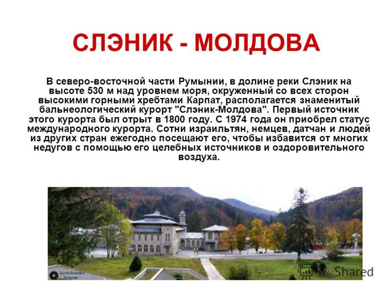 СЛЭНИК - МОЛДОВА В северо-восточной части Румынии, в долине реки Слэник на высоте 530 м над уровнем моря, окруженный со всех сторон высокими горными хребтами Карпат, располагается знаменитый бальнеологический курорт