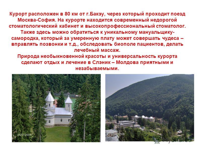 Курорт расположен в 80 км от г.Бакэу, через который проходит поезд Москва-София. На курорте находится современный недорогой стоматологический кабинет и высокопрофессиональный стоматолог. Также здесь можно обратиться к уникальному мануальщику- самород