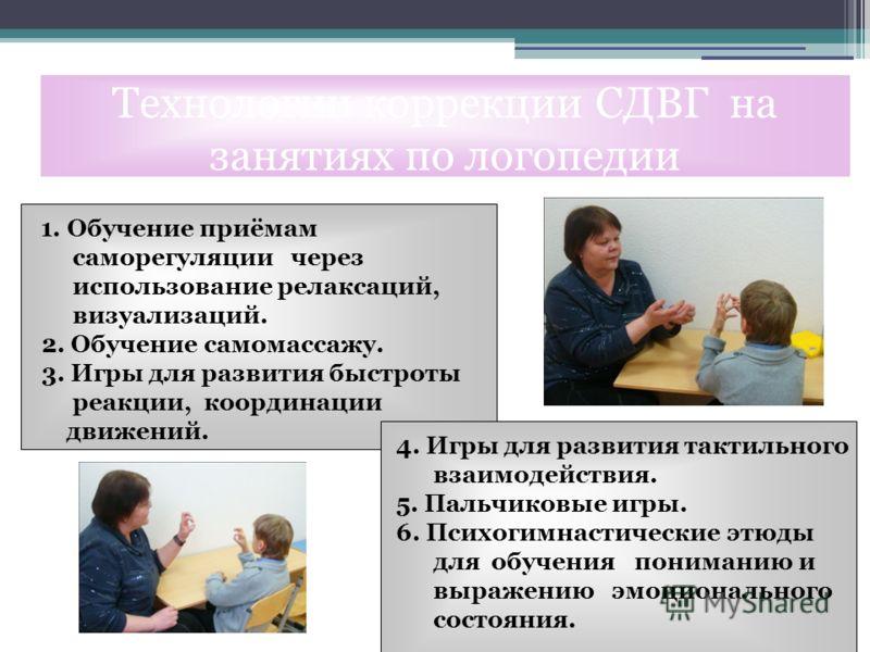 1. Обучение приёмам саморегуляции через использование релаксаций, визуализаций. 2. Обучение самомассажу. 3. Игры для развития быстроты реакции, координации движений. Технологии коррекции СДВГ на занятиях по логопедии 4. Игры для развития тактильного