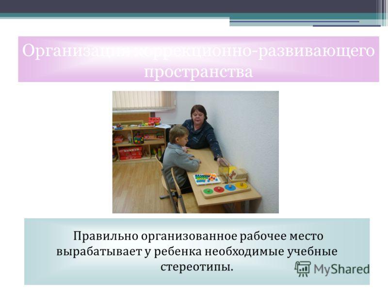 Правильно организованное рабочее место вырабатывает у ребенка необходимые учебные стереотипы. Организация коррекционно-развивающего пространства