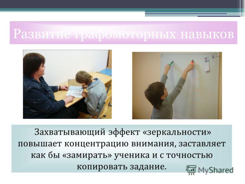 Захватывающий эффект «зеркальности» повышает концентрацию внимания, заставляет как бы «замирать» ученика и с точностью копировать задание. Развитие графомоторных навыков