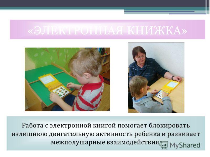 «ЭЛЕКТРОННАЯ КНИЖКА» Работа с электронной книгой помогает блокировать излишнюю двигательную активность ребенка и развивает межполушарные взаимодействия.