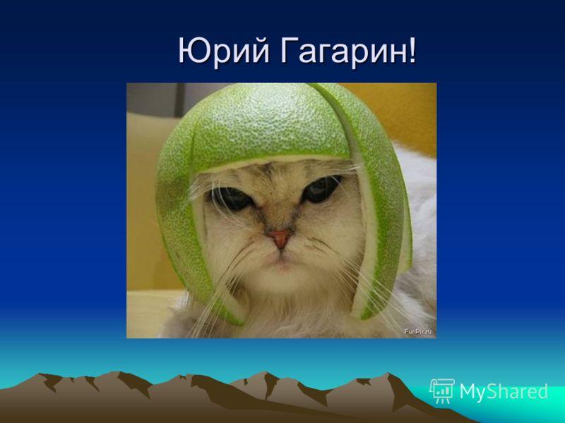 Юрий Гагарин!