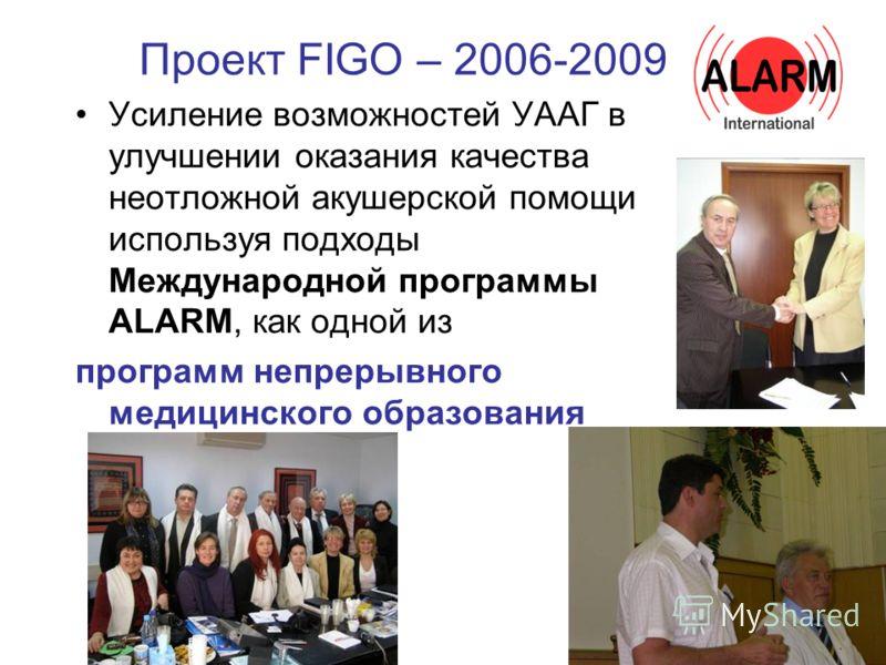 Проект FIGO – 2006-2009 Усиление возможностей УААГ в улучшении оказания качества неотложной акушерской помощи используя подходы Международной программы ALARM, как одной из программ непрерывного медицинского образования