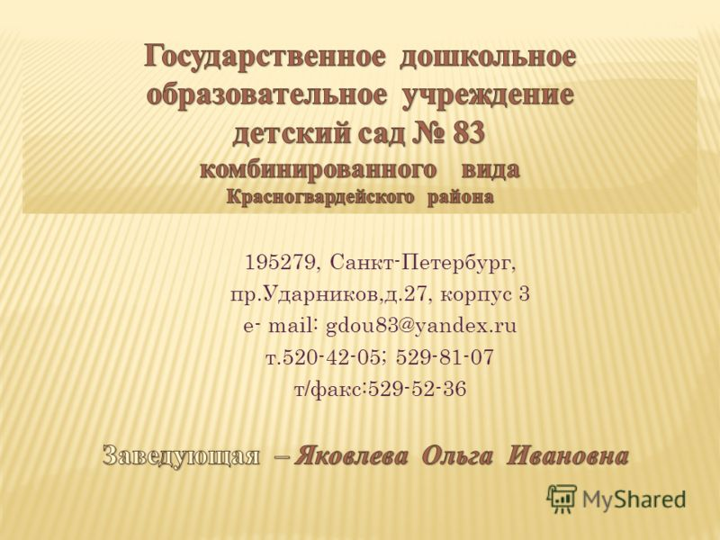 195279, Санкт-Петербург, пр.Ударников,д.27, корпус 3 e- mail: gdou83@yandex.ru т.520-42-05; 529-81-07 т/факс:529-52-36
