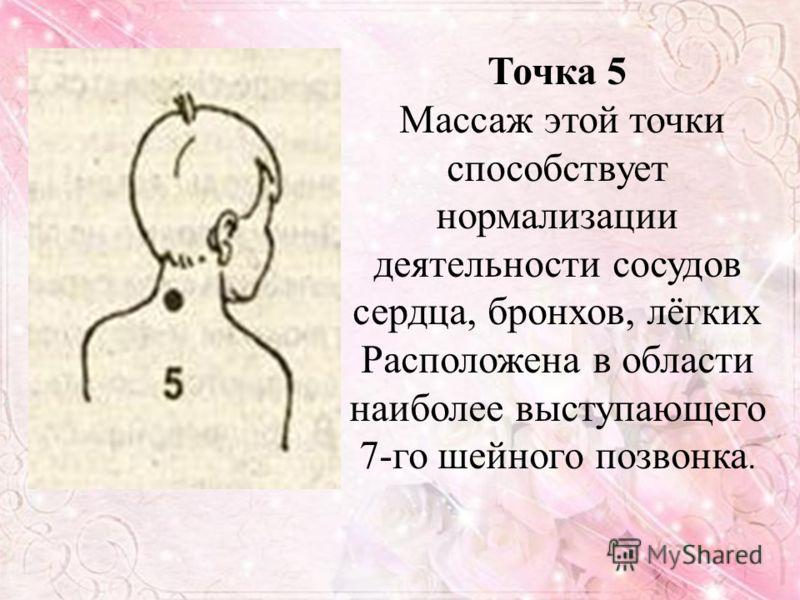 Точка 5 Массаж этой точки способствует нормализации деятельности сосудов сердца, бронхов, лёгких Расположена в области наиболее выступающего 7-го шейного позвонка.