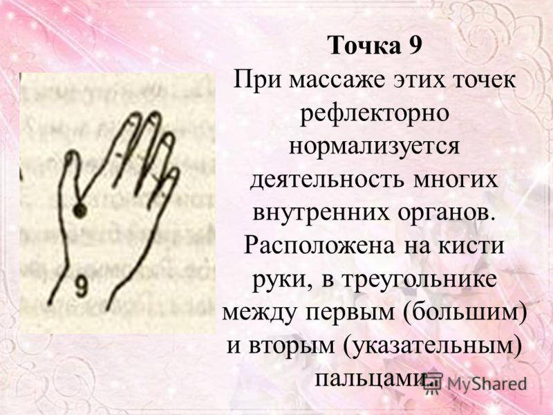 Точка 9 При массаже этих точек рефлекторно нормализуется деятельность многих внутренних органов. Расположена на кисти руки, в треугольнике между первым (большим) и вторым (указательным) пальцами.