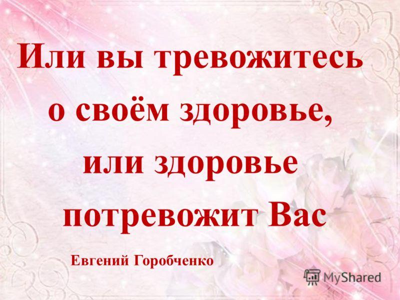 Или вы тревожитесь о своём здоровье, или здоровье потревожит Вас Евгений Горобченко