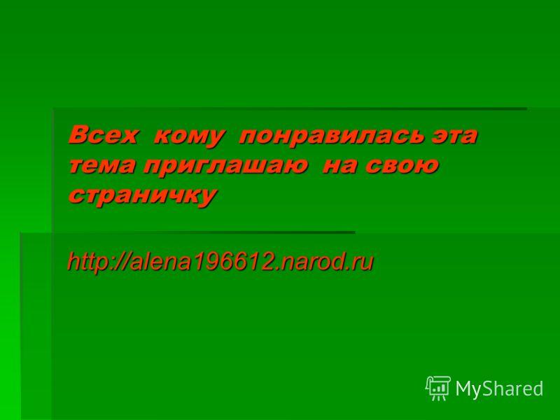 Всех кому понравилась эта тема приглашаю на свою страничку http://alena196612.narod.ru