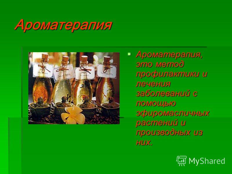 Ароматерапия Ароматерапия, это метод профилактики и лечения заболеваний с помощью эфиромасличных растений и производных из них. Ароматерапия, это метод профилактики и лечения заболеваний с помощью эфиромасличных растений и производных из них.