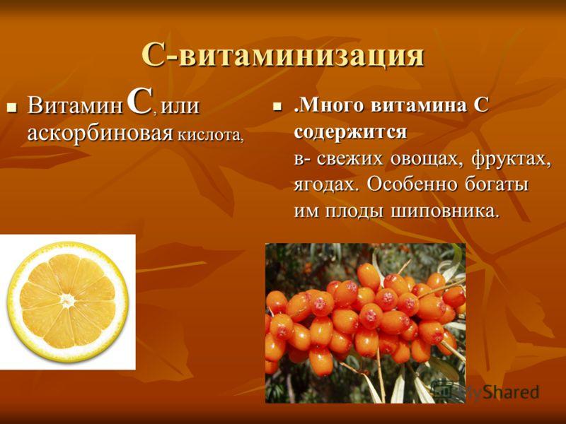 С-витаминизация Витамин C, или аскорбиновая кислота, Витамин C, или аскорбиновая кислота,.Много витамина С содержится в- свежих овощах, фруктах, ягодах. Особенно богаты им плоды шиповника..Много витамина С содержится в- свежих овощах, фруктах, ягодах