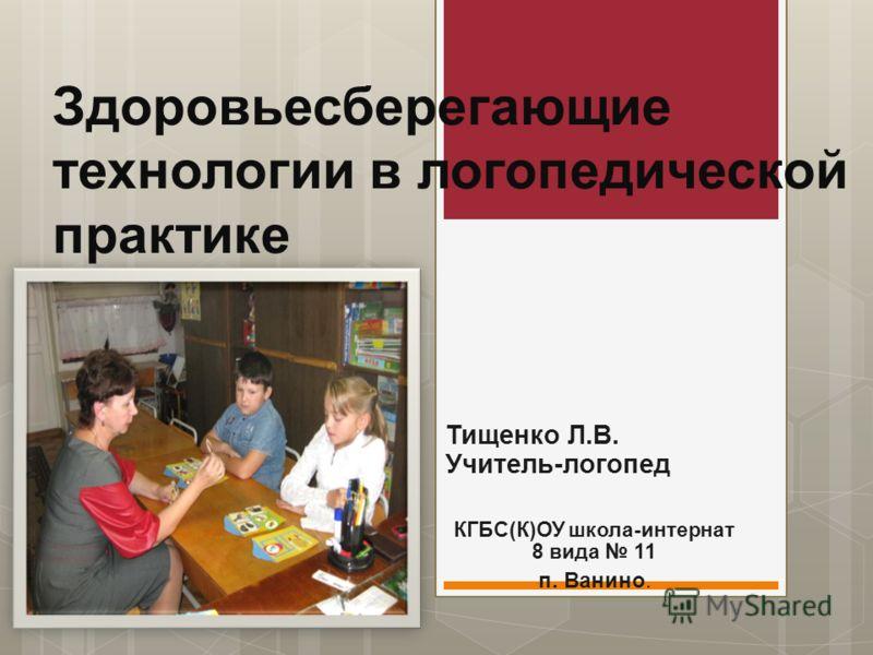Здоровьесберегающие технологии в логопедической практике Тищенко Л.В. Учитель-логопед КГБС(К)ОУ школа-интернат 8 вида 11 п. Ванино.
