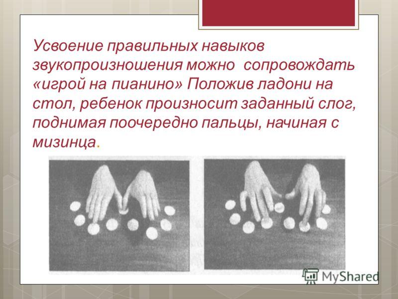 Усвоение правильных навыков звукопроизношения можно сопровождать «игрой на пианино» Положив ладони на стол, ребенок произносит заданный слог, поднимая поочередно пальцы, начиная с мизинца.