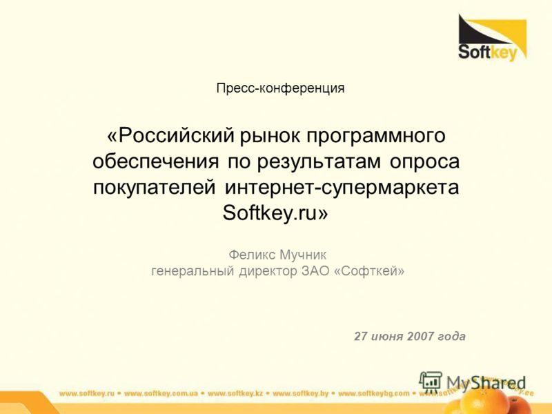 «Российский рынок программного обеспечения по результатам опроса покупателей интернет-супермаркета Softkey.ru» Феликс Мучник генеральный директор ЗАО «Софткей» 27 июня 2007 года Пресс-конференция