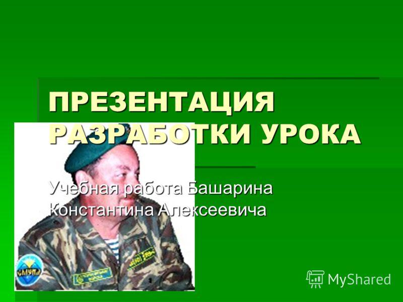 ПРЕЗЕНТАЦИЯ РАЗРАБОТКИ УРОКА Учебная работа Башарина Константина Алексеевича