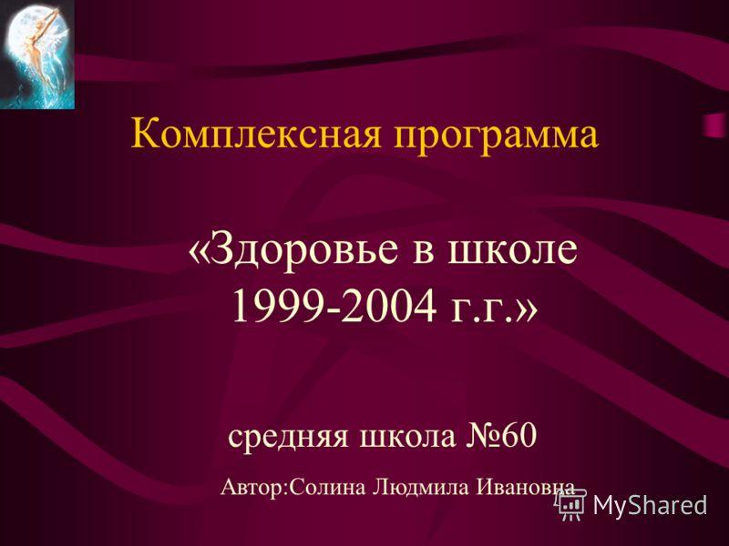 Комплексная программа «Здоровье в школе 1999-2004 г.г.» средняя школа 60 Автор:Солина Людмила Ивановна