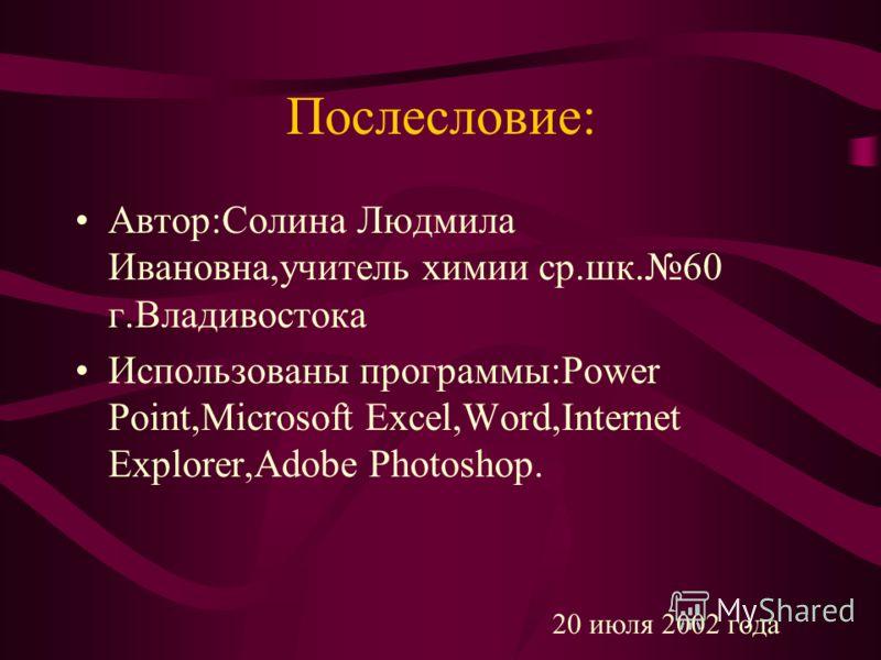 Послесловие: Автор:Солина Людмила Ивановна,учитель химии ср.шк.60 г.Владивостока Использованы программы:Power Point,Microsoft Excel,Word,Internet Explorer,Adobe Photoshop. 20 июля 2002 года