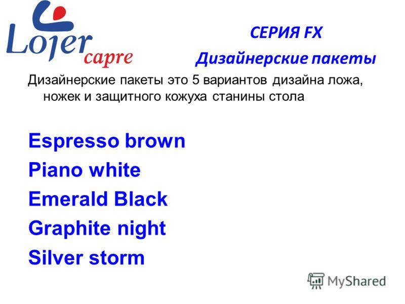 www.lojer.com Дизайнерские пакеты это 5 вариантов дизайна ложа, ножек и защитного кожуха станины стола Espresso brown Piano white Emerald Black Graphite night Silver storm СЕРИЯ FX Дизайнерские пакеты