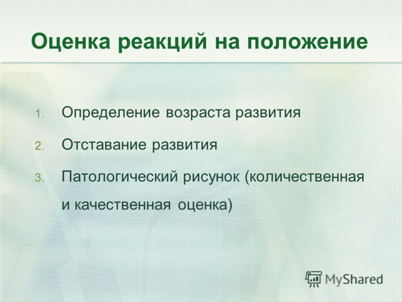Оценка реакций на положение 1. Определение возраста развития 2. Отставание развития 3. Патологический рисунок (количественная и качественная оценка)