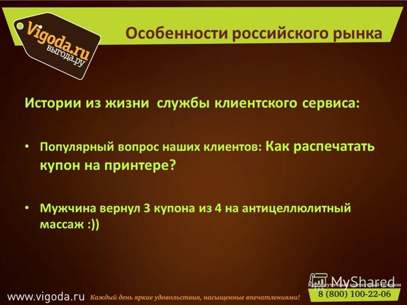 Особенности российского рынка Иcтории из жизни службы клиентского сервиса: Популярный вопрос наших клиентов: Как распечатать купон на принтере? Мужчина вернул 3 купона из 4 на антицеллюлитный массаж :))