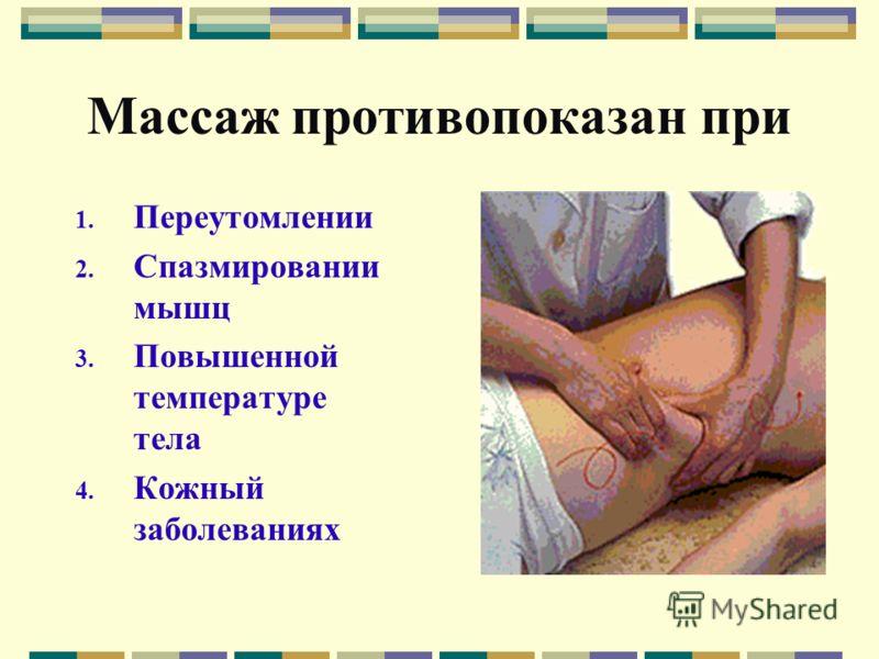 Массаж противопоказан при 1. Переутомлении 2. Спазмировании мышц 3. Повышенной температуре тела 4. Кожный заболеваниях