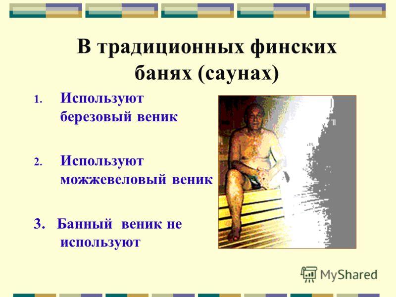 В традиционных финских банях (саунах) 1. Используют березовый веник 2. Используют можжевеловый веник 3. Банный веник не используют