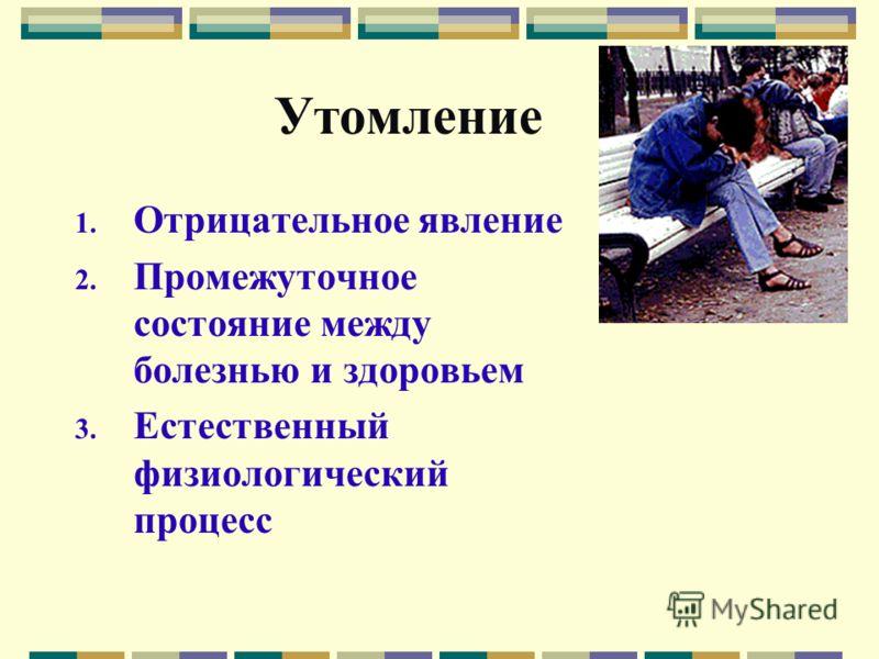 Утомление 1. Отрицательное явление 2. Промежуточное состояние между болезнью и здоровьем 3. Естественный физиологический процесс