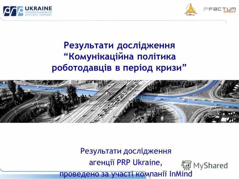 Результати дослідженняКомунікаційна політика роботодавців в період кризи Результати дослідження агенції PRP Ukraine, проведено за участі компанії InMind