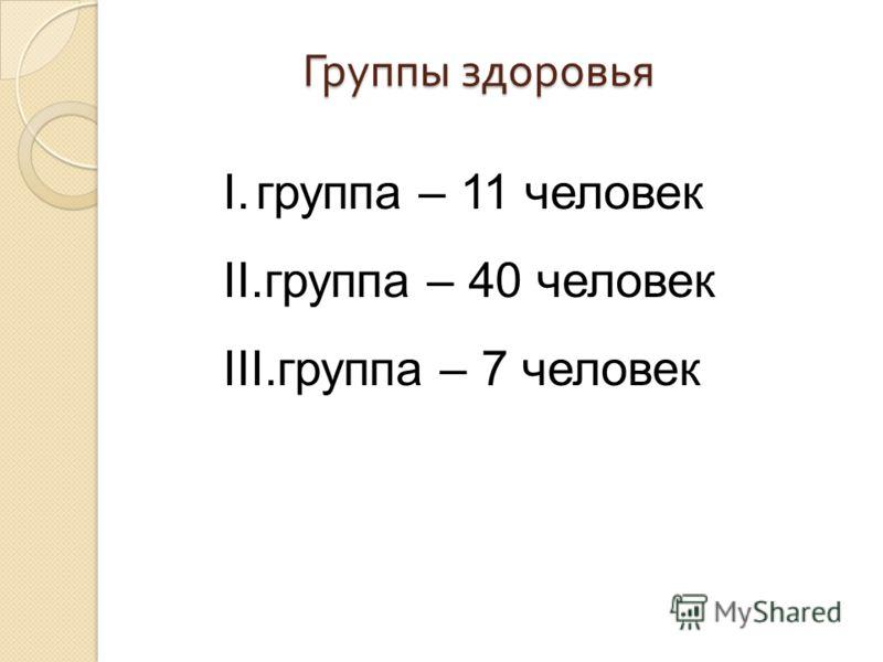 Группы здоровья I.группа – 11 человек II.группа – 40 человек III.группа – 7 человек