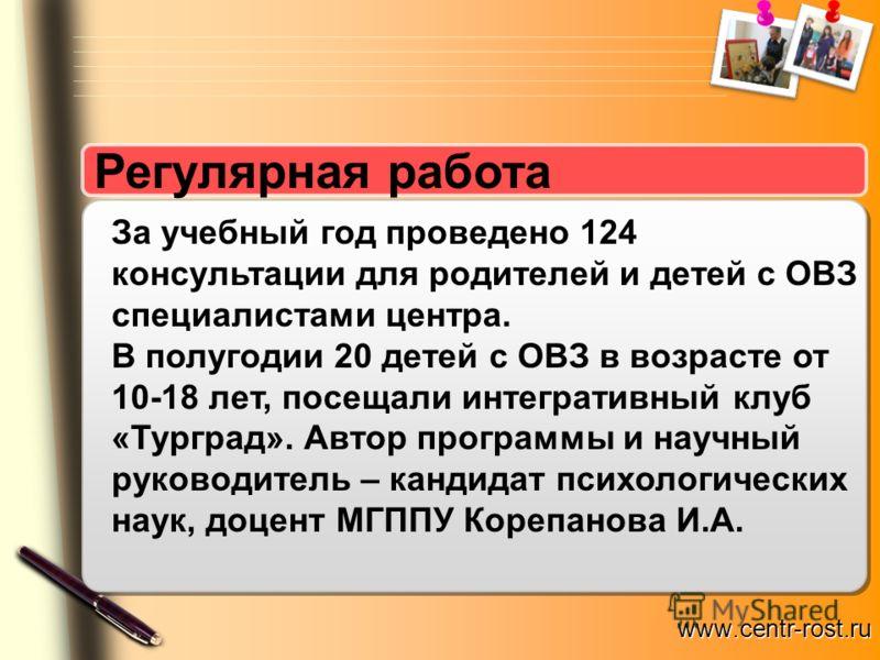 www.centr-rost.ru Регулярная работа За учебный год проведено 124 консультации для родителей и детей с ОВЗ специалистами центра. В полугодии 20 детей с ОВЗ в возрасте от 10-18 лет, посещали интегративный клуб «Турград». Автор программы и научный руков