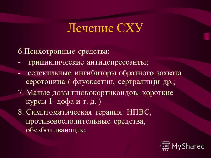 Лечение СХУ 6.Психотропные средства: - трициклические антидепрессанты; - селективные ингибиторы обратного захвата серотонина ( флуоксетин, сертралин)и др.; 7. Малые дозы глюкокортикоидов, короткие курсы I- дофа и т. д. ) 8. Симптоматическая терапия: