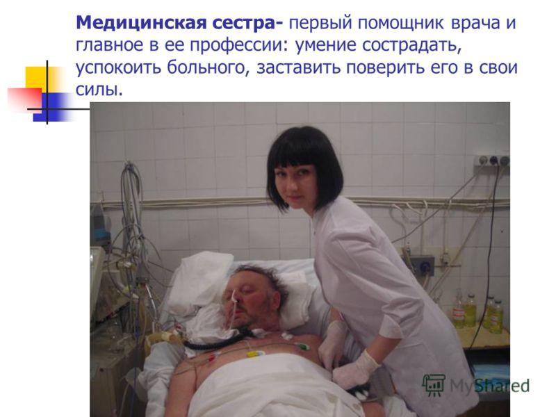 Медицинская сестра- первый помощник врача и главное в ее профессии: умение сострадать, успокоить больного, заставить поверить его в свои силы.
