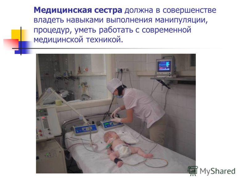 Медицинская сестра должна в совершенстве владеть навыками выполнения манипуляции, процедур, уметь работать с современной медицинской техникой.
